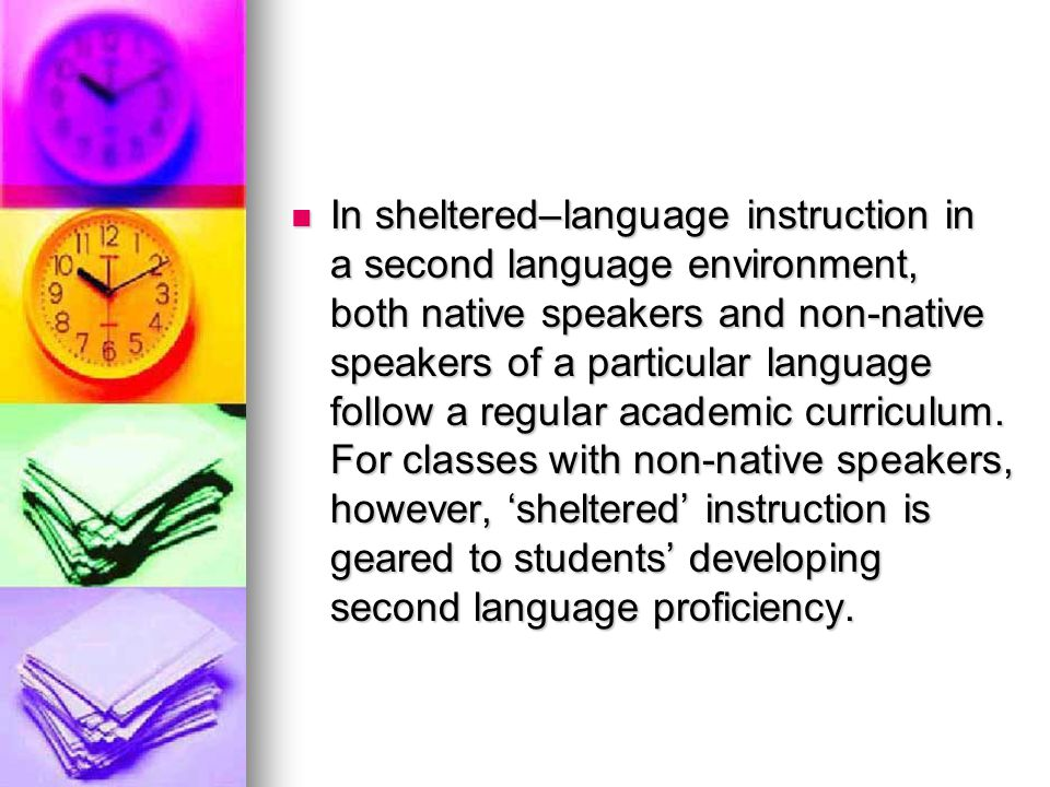 In sheltered–language instruction in a second language environment, both native speakers and non-native speakers of a particular language follow a regular academic curriculum.