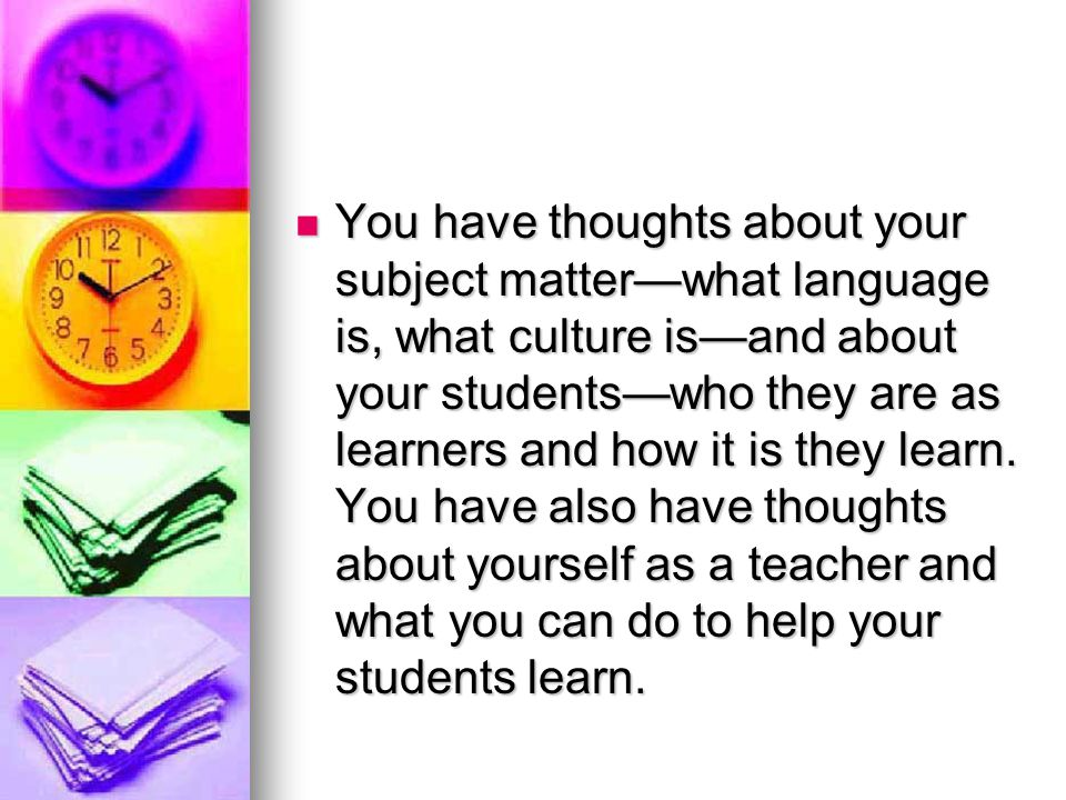 You have thoughts about your subject matter—what language is, what culture is—and about your students—who they are as learners and how it is they learn.