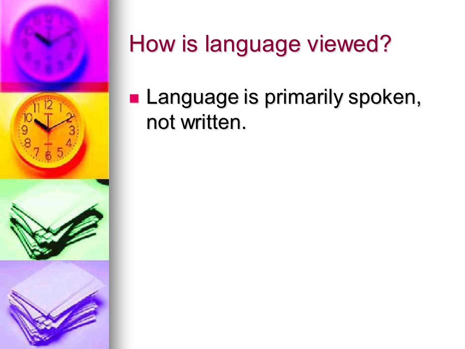 How is language viewed Language is primarily spoken, not written.
