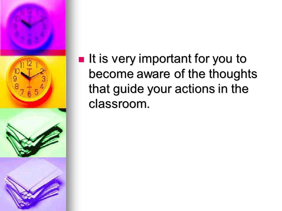It is very important for you to become aware of the thoughts that guide your actions in the classroom.