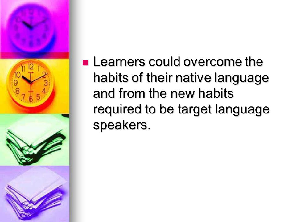 Learners could overcome the habits of their native language and from the new habits required to be target language speakers.