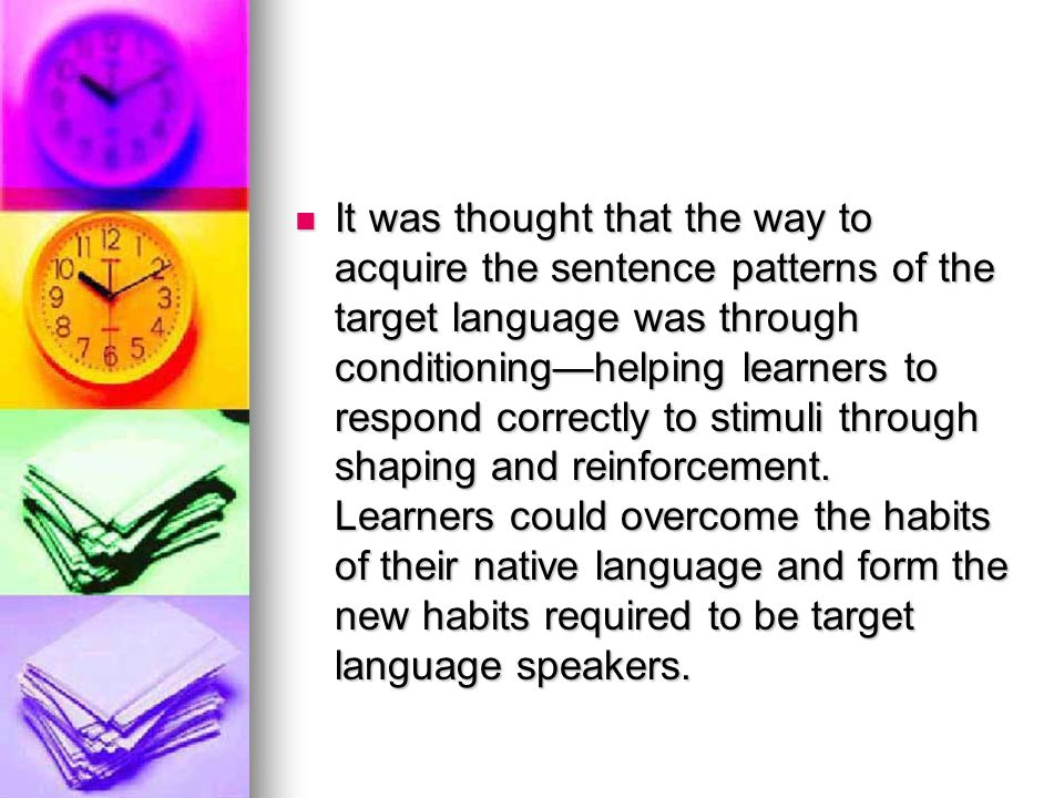It was thought that the way to acquire the sentence patterns of the target language was through conditioning—helping learners to respond correctly to stimuli through shaping and reinforcement.