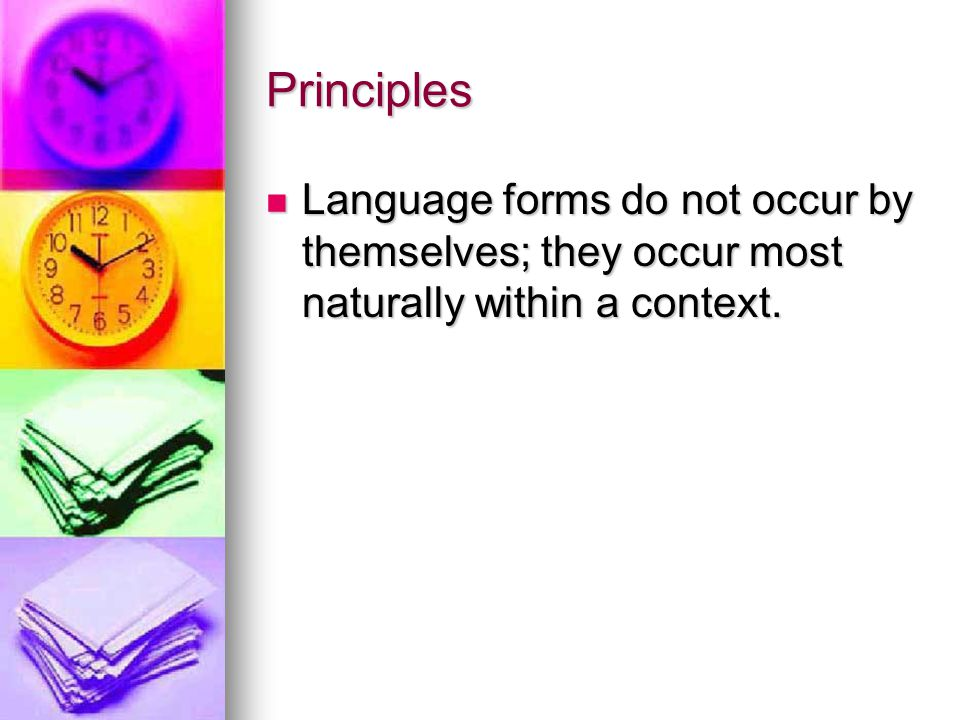 Principles Language forms do not occur by themselves; they occur most naturally within a context.