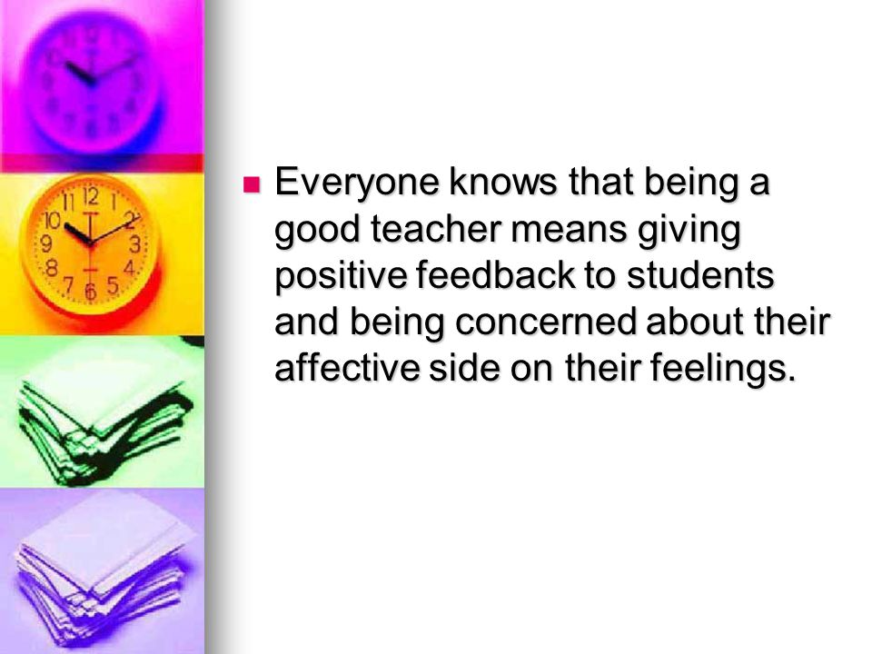 Everyone knows that being a good teacher means giving positive feedback to students and being concerned about their affective side on their feelings.