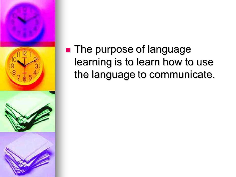 The purpose of language learning is to learn how to use the language to communicate.