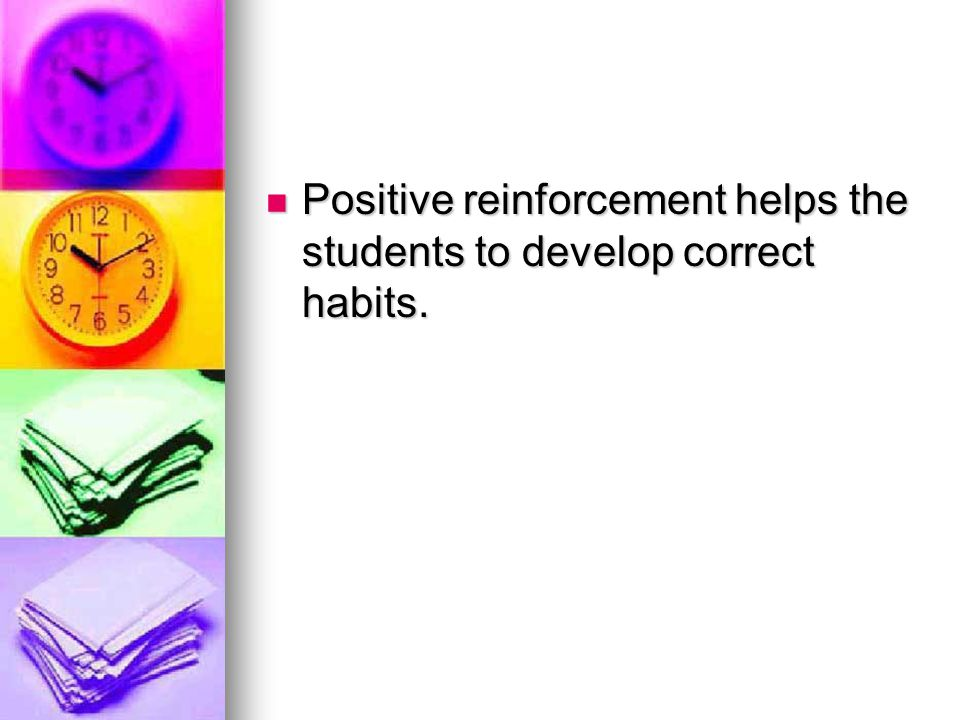 Positive reinforcement helps the students to develop correct habits.