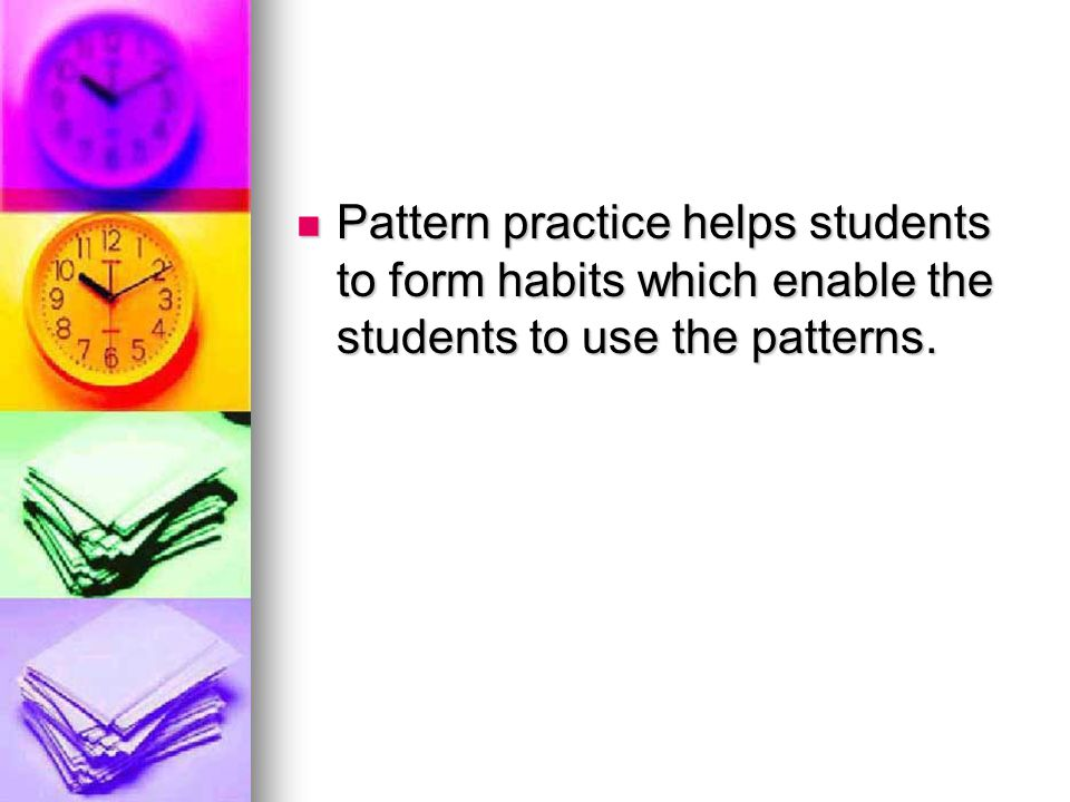Pattern practice helps students to form habits which enable the students to use the patterns.
