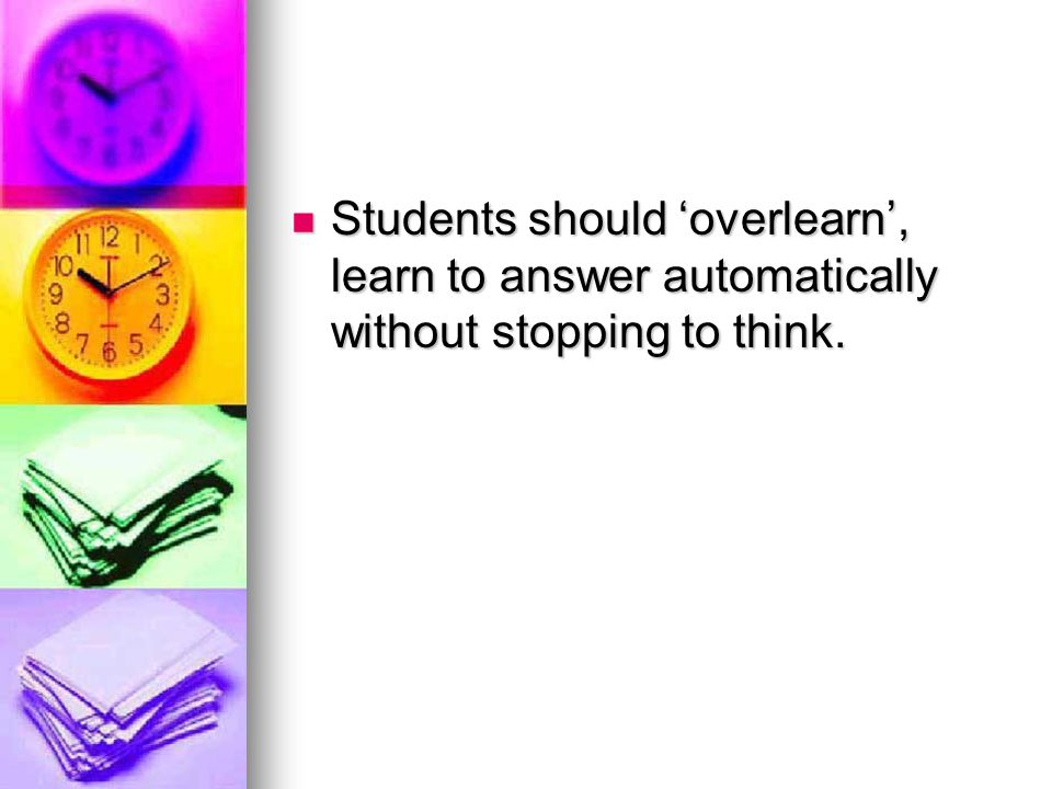 Students should 'overlearn', learn to answer automatically without stopping to think.