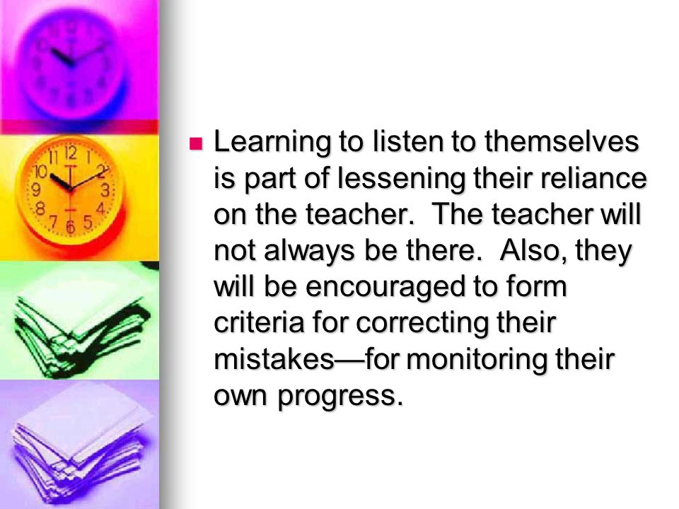 Learning to listen to themselves is part of lessening their reliance on the teacher.