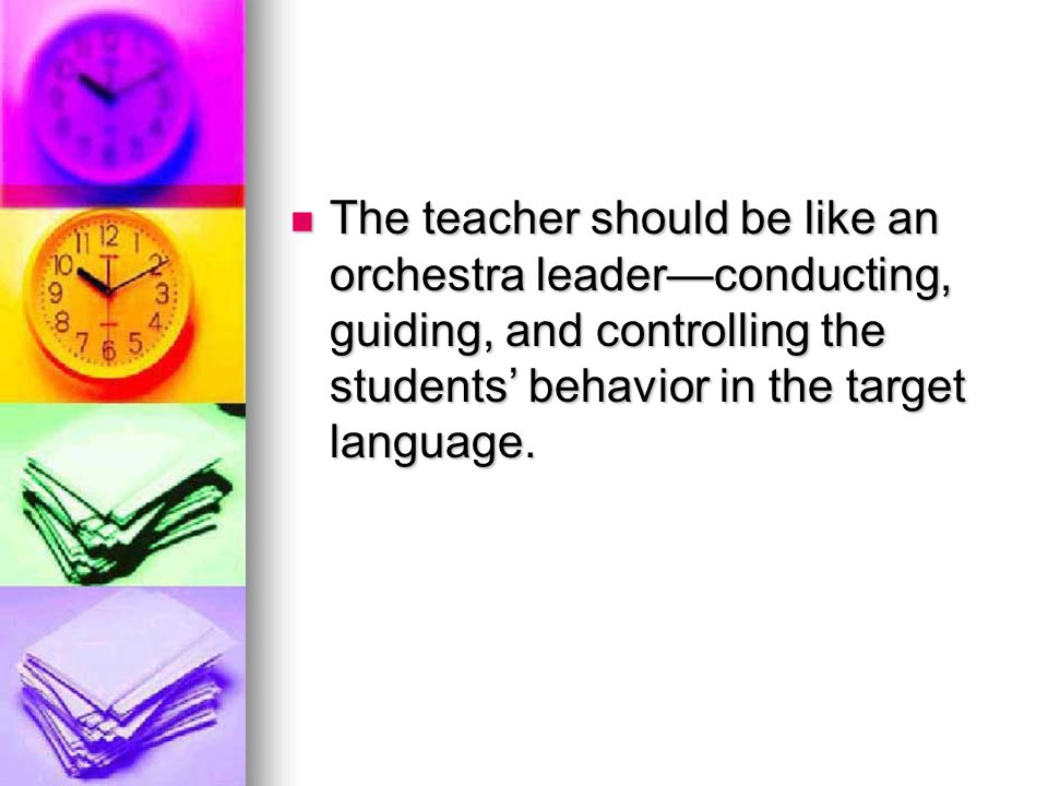 The teacher should be like an orchestra leader—conducting, guiding, and controlling the students' behavior in the target language.
