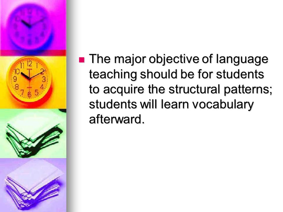 The major objective of language teaching should be for students to acquire the structural patterns; students will learn vocabulary afterward.