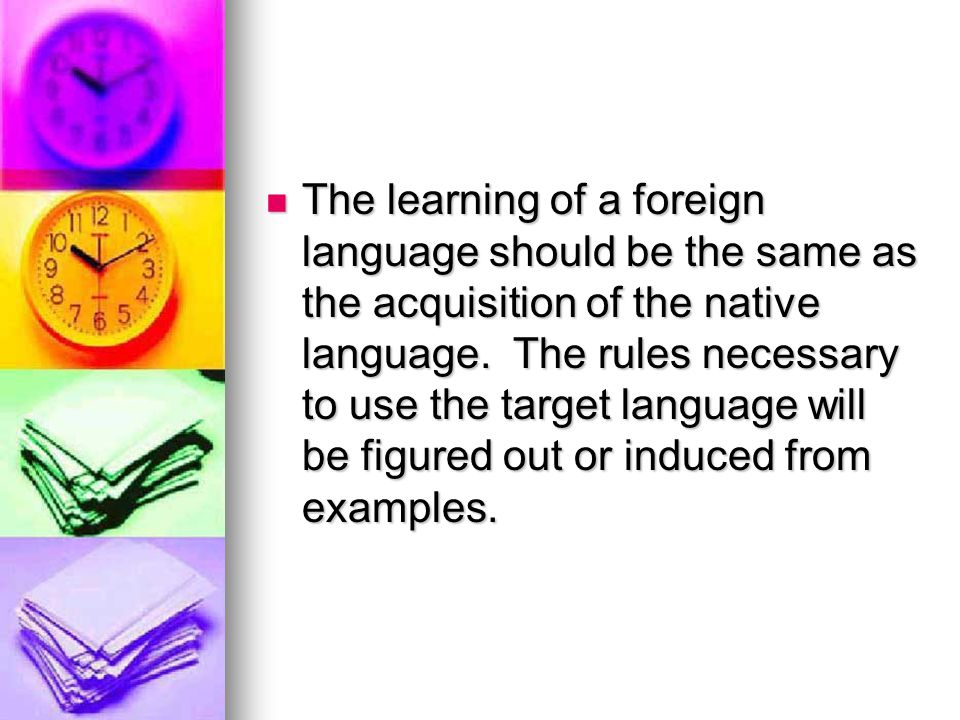 The learning of a foreign language should be the same as the acquisition of the native language.