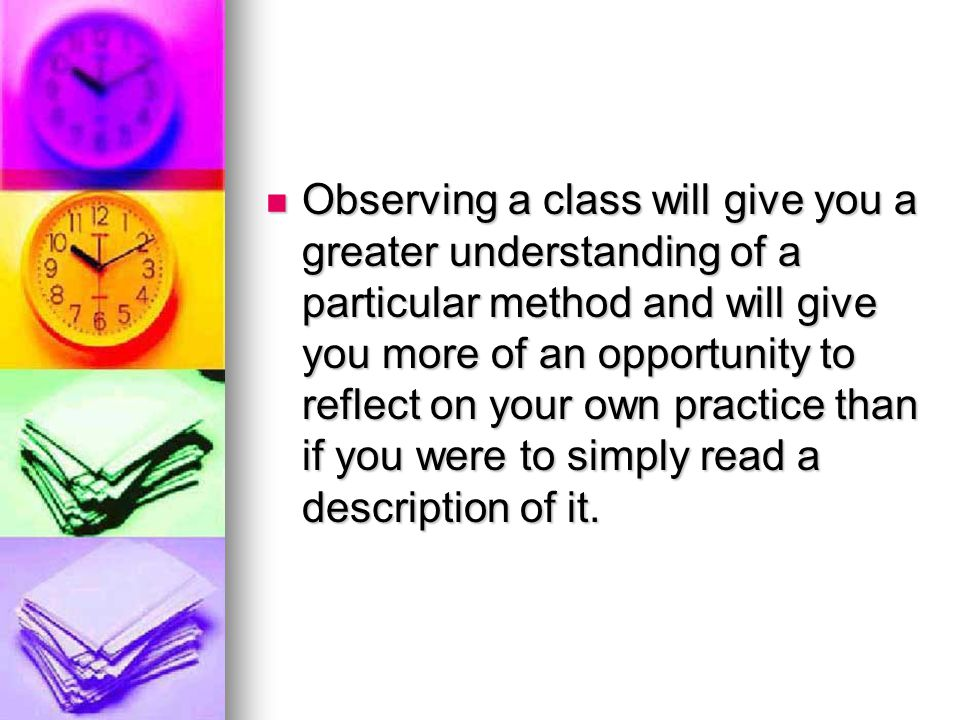 Observing a class will give you a greater understanding of a particular method and will give you more of an opportunity to reflect on your own practice than if you were to simply read a description of it.