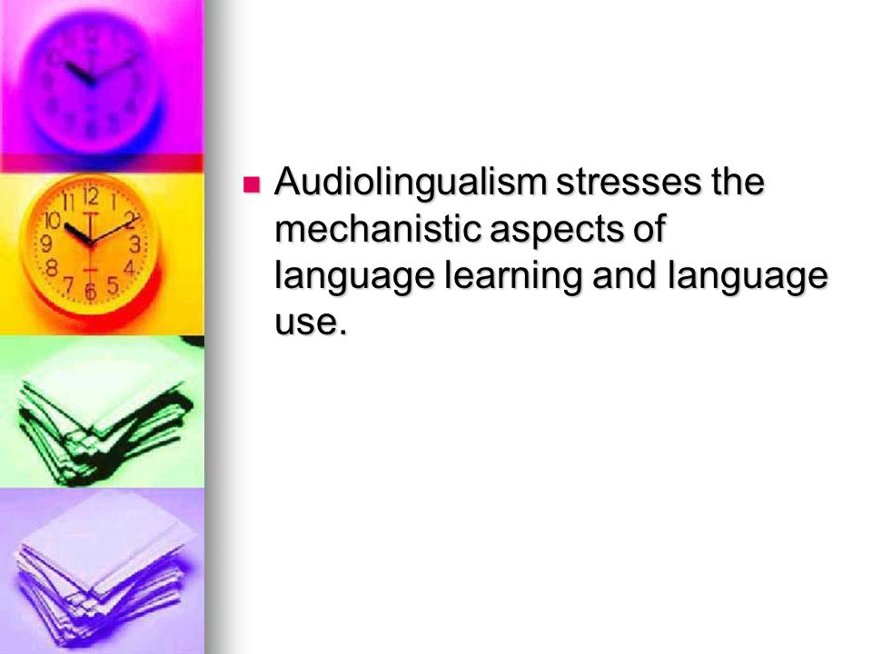 Audiolingualism stresses the mechanistic aspects of language learning and language use.