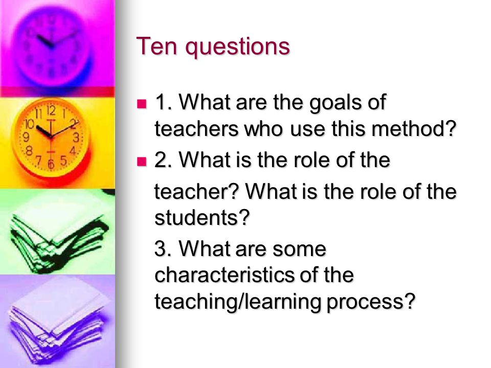 Ten questions 1. What are the goals of teachers who use this method