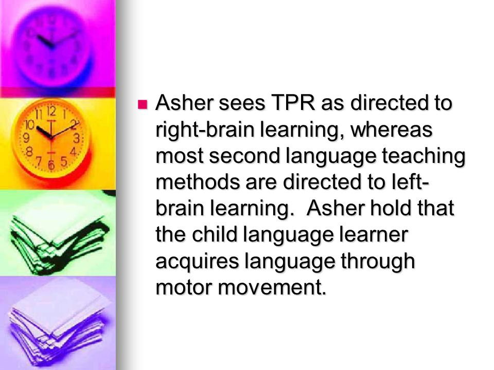 Asher sees TPR as directed to right-brain learning, whereas most second language teaching methods are directed to left-brain learning.