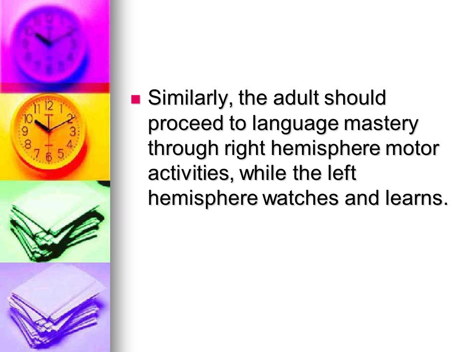 Similarly, the adult should proceed to language mastery through right hemisphere motor activities, while the left hemisphere watches and learns.