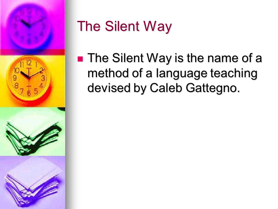 The Silent Way The Silent Way is the name of a method of a language teaching devised by Caleb Gattegno.