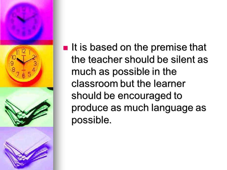 It is based on the premise that the teacher should be silent as much as possible in the classroom but the learner should be encouraged to produce as much language as possible.