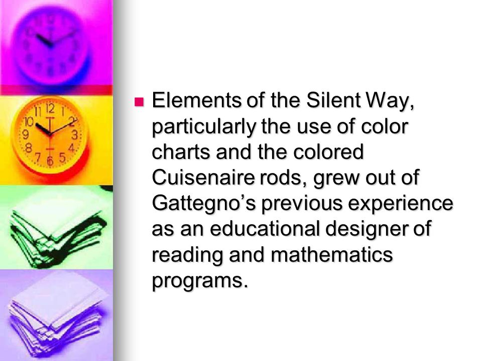Elements of the Silent Way, particularly the use of color charts and the colored Cuisenaire rods, grew out of Gattegno's previous experience as an educational designer of reading and mathematics programs.