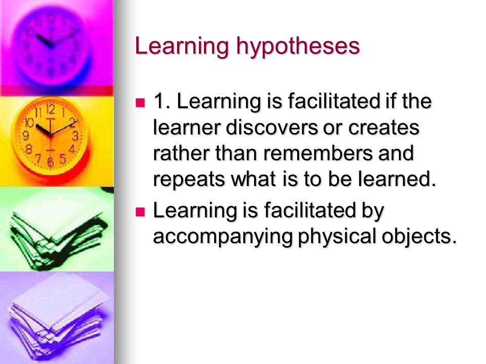 Learning hypotheses 1. Learning is facilitated if the learner discovers or creates rather than remembers and repeats what is to be learned.