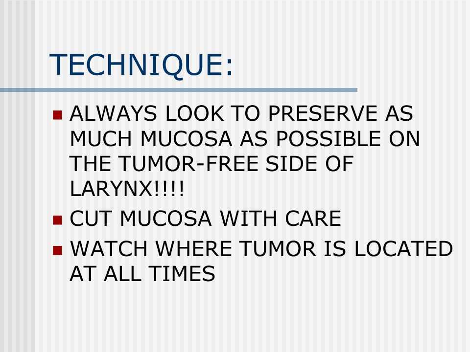 TECHNIQUE: ALWAYS LOOK TO PRESERVE AS MUCH MUCOSA AS POSSIBLE ON THE TUMOR-FREE SIDE OF LARYNX!!!! CUT MUCOSA WITH CARE.