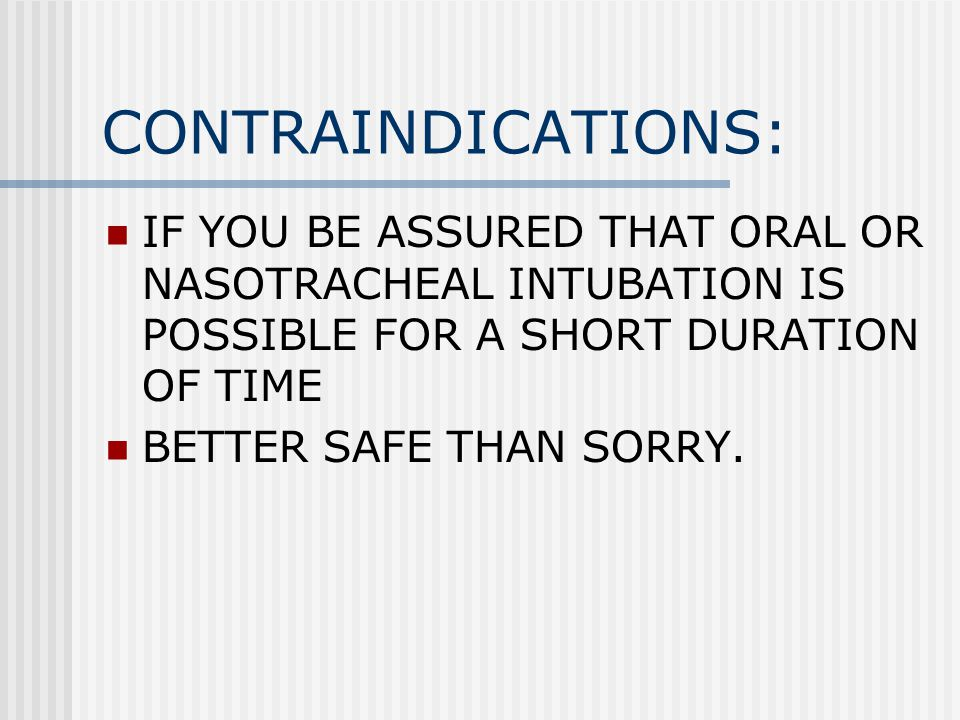 CONTRAINDICATIONS: IF YOU BE ASSURED THAT ORAL OR NASOTRACHEAL INTUBATION IS POSSIBLE FOR A SHORT DURATION OF TIME.