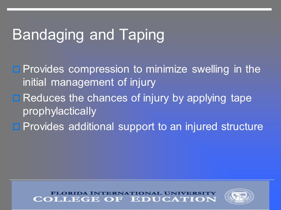 Bandaging and Taping Provides compression to minimize swelling in the initial management of injury.