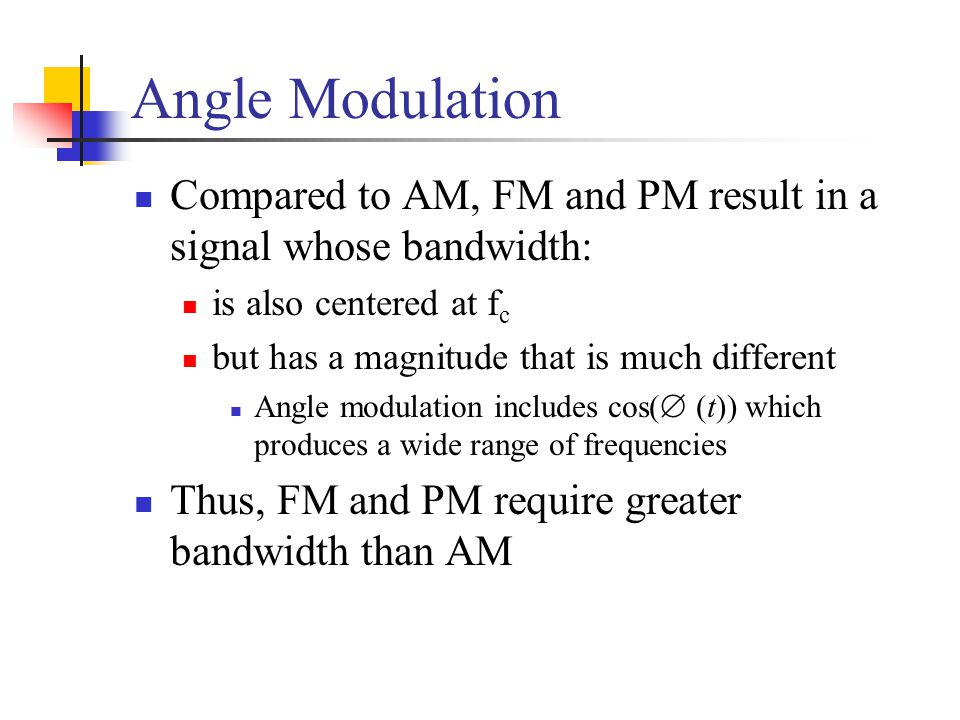 Angle Modulation Compared to AM, FM and PM result in a signal whose bandwidth: is also centered at fc.