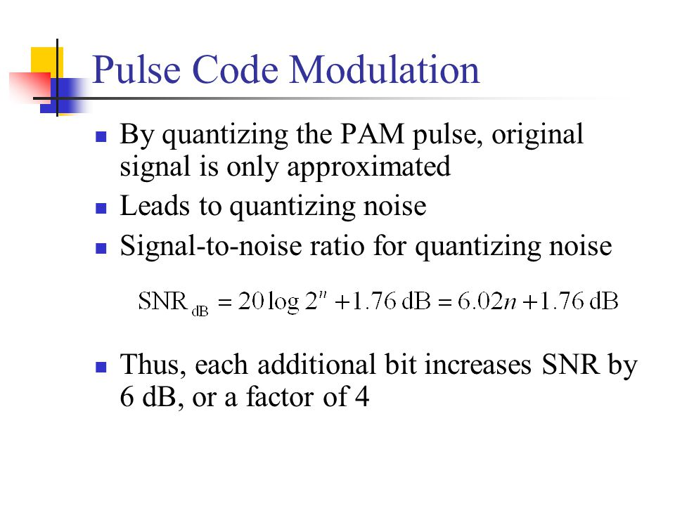 Pulse Code Modulation By quantizing the PAM pulse, original signal is only approximated. Leads to quantizing noise.