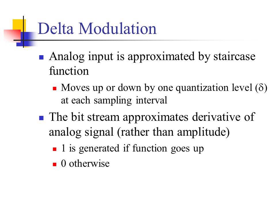 Delta Modulation Analog input is approximated by staircase function