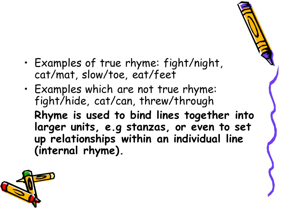 Examples of true rhyme: fight/night, cat/mat, slow/toe, eat/feet