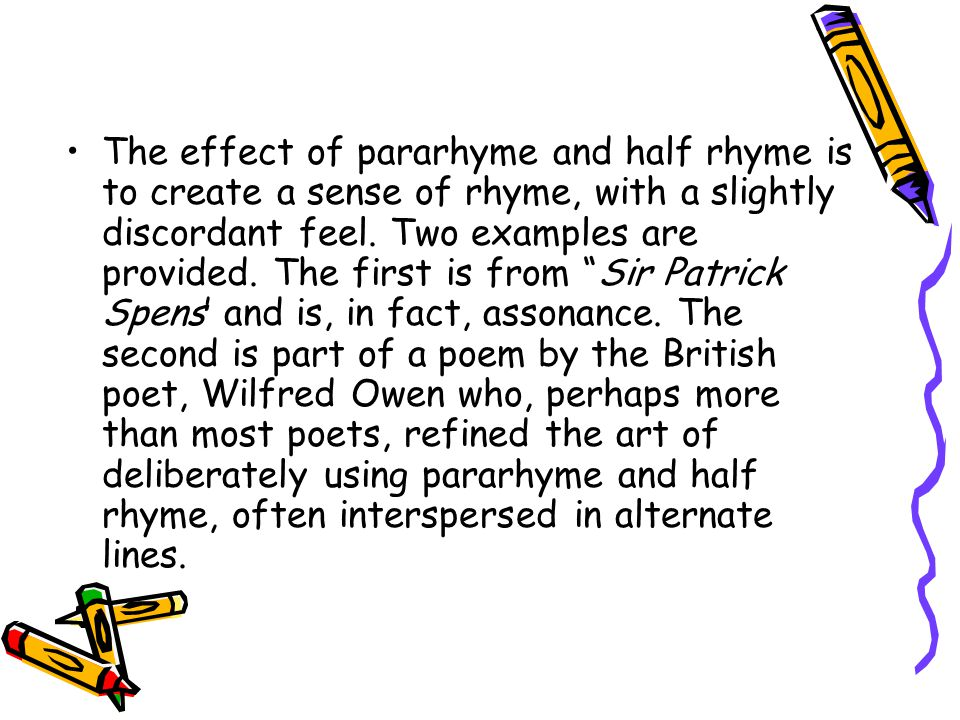 The effect of pararhyme and half rhyme is to create a sense of rhyme, with a slightly discordant feel.