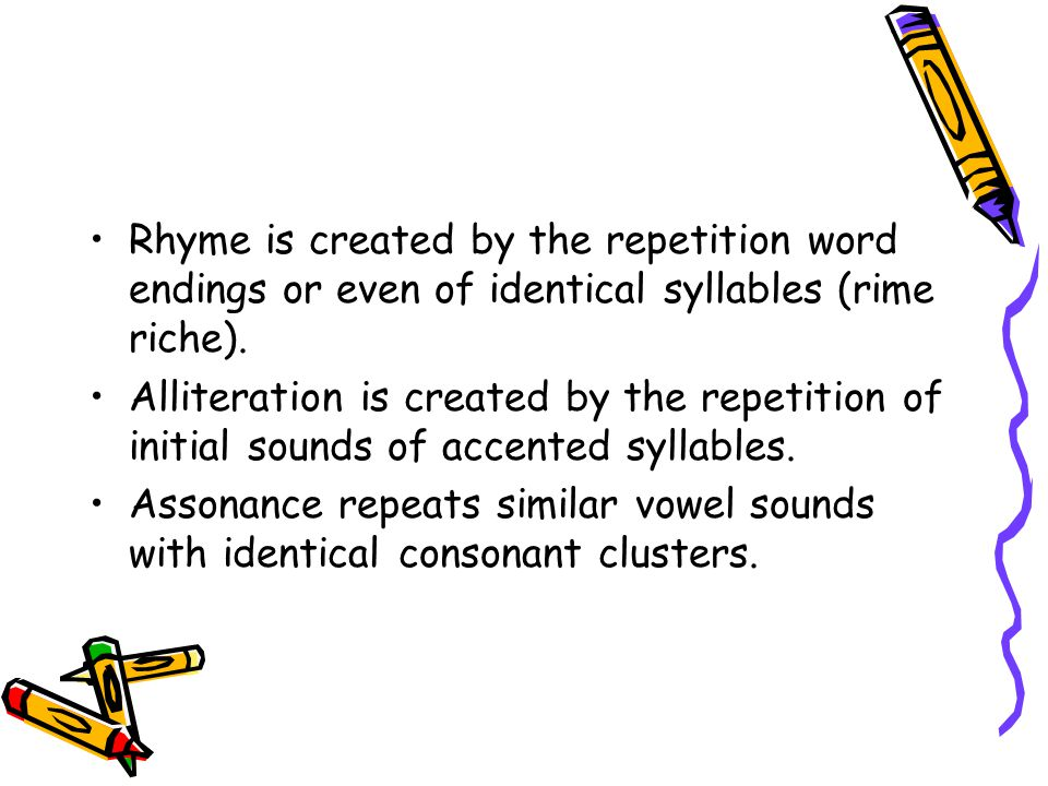 Rhyme is created by the repetition word endings or even of identical syllables (rime riche).