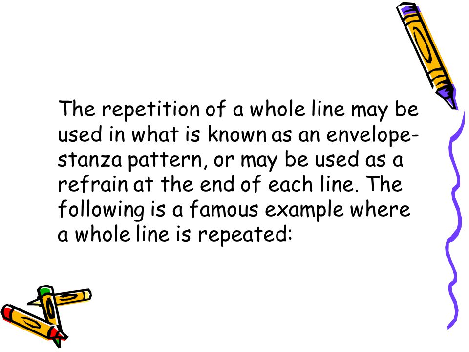 The repetition of a whole line may be used in what is known as an envelope-stanza pattern, or may be used as a refrain at the end of each line.