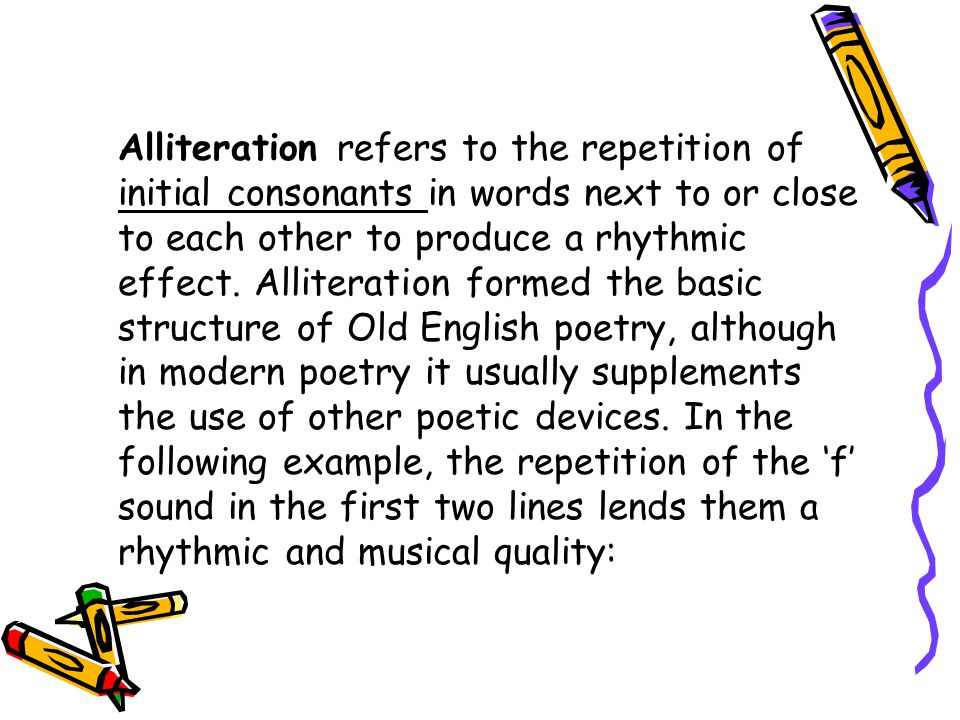 Alliteration refers to the repetition of initial consonants in words next to or close to each other to produce a rhythmic effect.