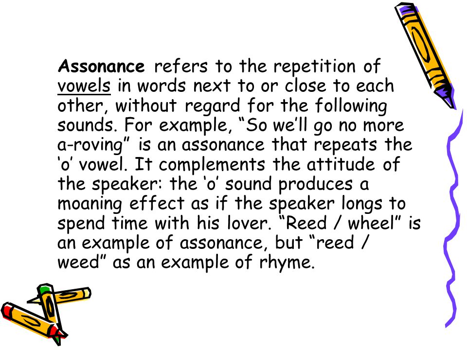 Assonance refers to the repetition of vowels in words next to or close to each other, without regard for the following sounds.