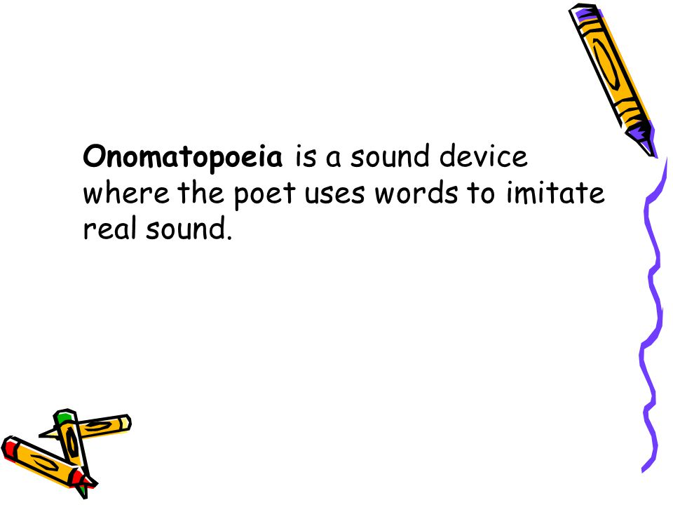 Onomatopoeia is a sound device where the poet uses words to imitate real sound.