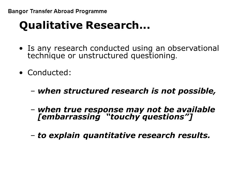 Qualitative Research... Is any research conducted using an observational technique or unstructured questioning.
