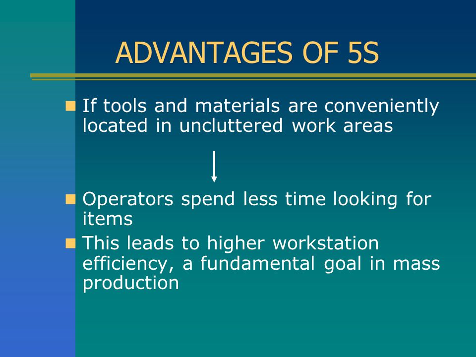 ADVANTAGES OF 5S If tools and materials are conveniently located in uncluttered work areas. Operators spend less time looking for items.