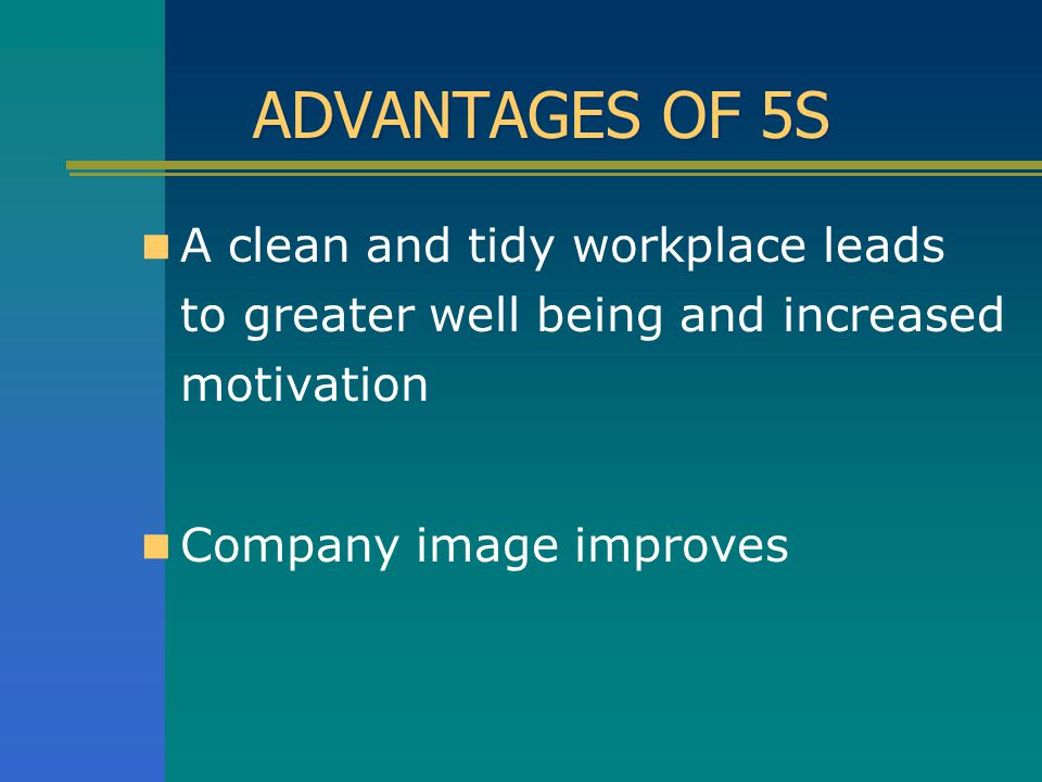 ADVANTAGES OF 5S A clean and tidy workplace leads to greater well being and increased motivation.