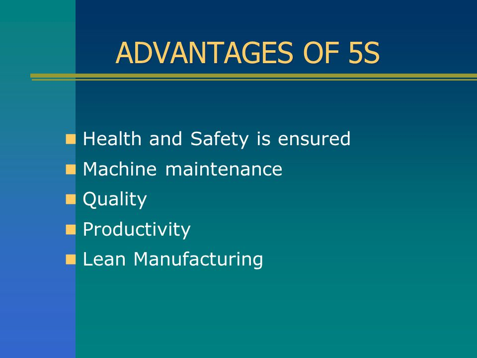ADVANTAGES OF 5S Health and Safety is ensured Machine maintenance