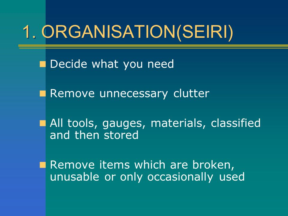 1. ORGANISATION(SEIRI) Decide what you need Remove unnecessary clutter