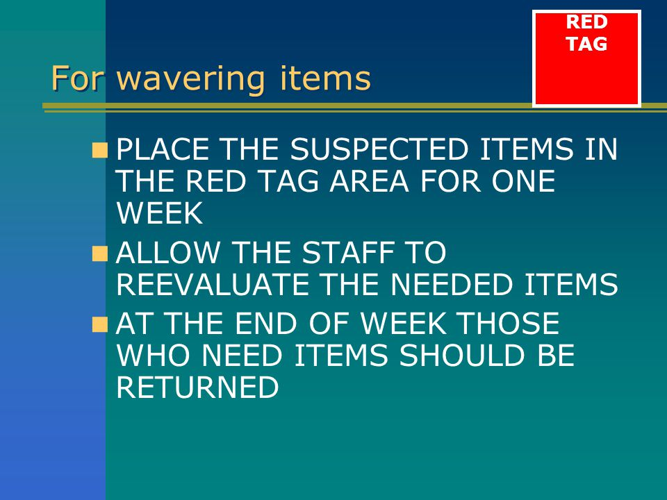 RED TAG. For wavering items. PLACE THE SUSPECTED ITEMS IN THE RED TAG AREA FOR ONE WEEK. ALLOW THE STAFF TO REEVALUATE THE NEEDED ITEMS.