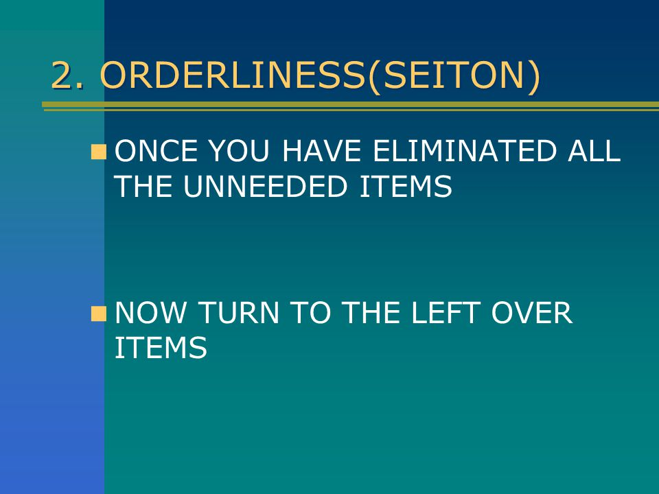 2. ORDERLINESS(SEITON) ONCE YOU HAVE ELIMINATED ALL THE UNNEEDED ITEMS