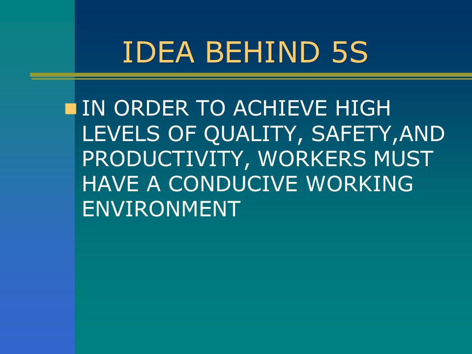 IDEA BEHIND 5S IN ORDER TO ACHIEVE HIGH LEVELS OF QUALITY, SAFETY,AND PRODUCTIVITY, WORKERS MUST HAVE A CONDUCIVE WORKING ENVIRONMENT.