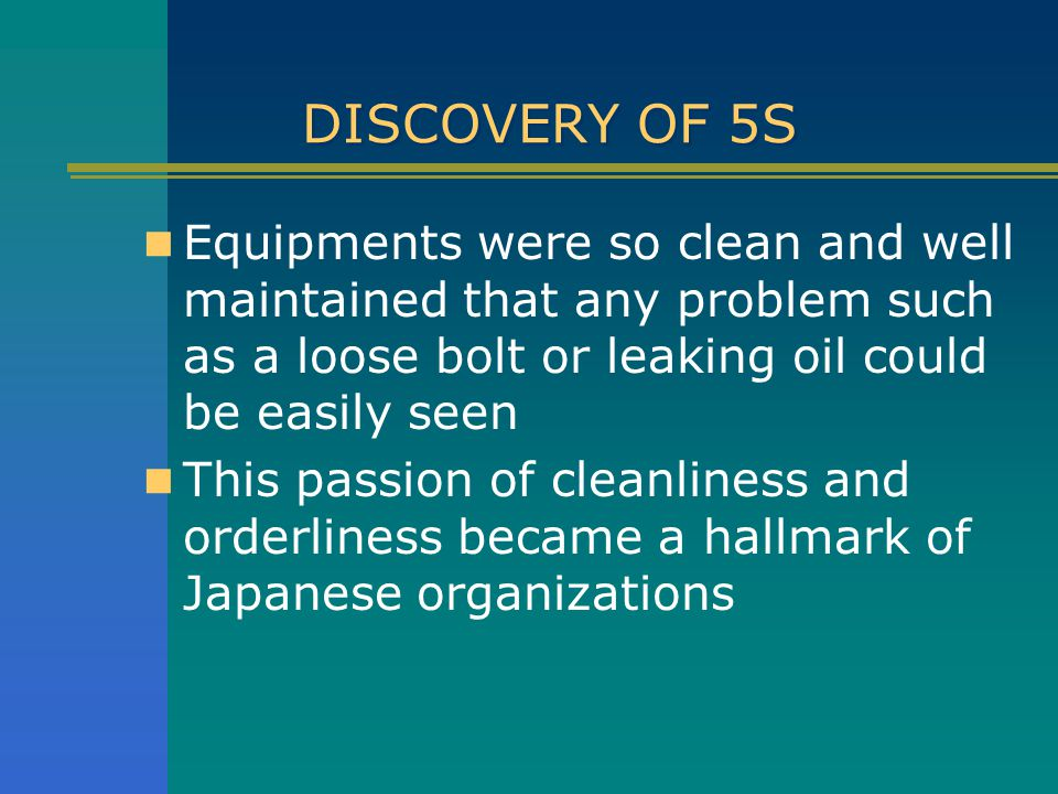 DISCOVERY OF 5S Equipments were so clean and well maintained that any problem such as a loose bolt or leaking oil could be easily seen.