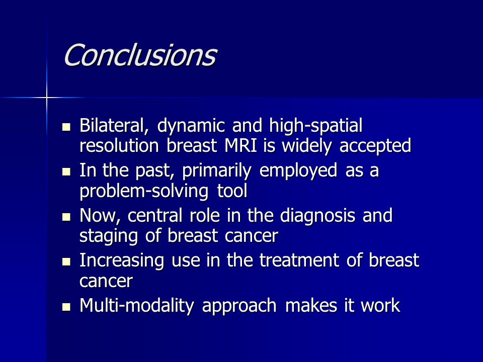 Conclusions Bilateral, dynamic and high-spatial resolution breast MRI is widely accepted. In the past, primarily employed as a problem-solving tool.