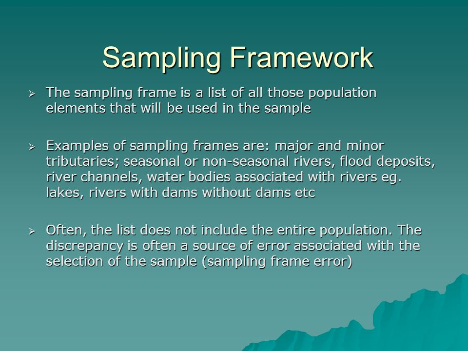 Sampling Framework The sampling frame is a list of all those population elements that will be used in the sample.