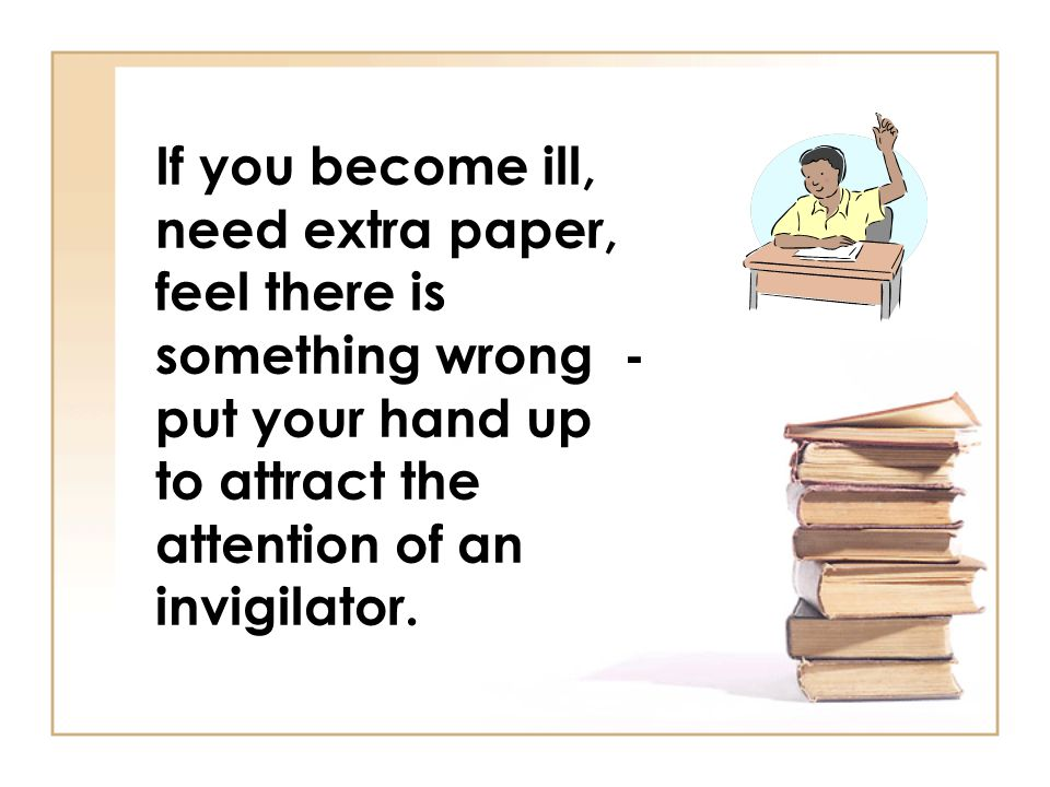 If you become ill, need extra paper, feel there is something wrong - put your hand up to attract the attention of an invigilator.